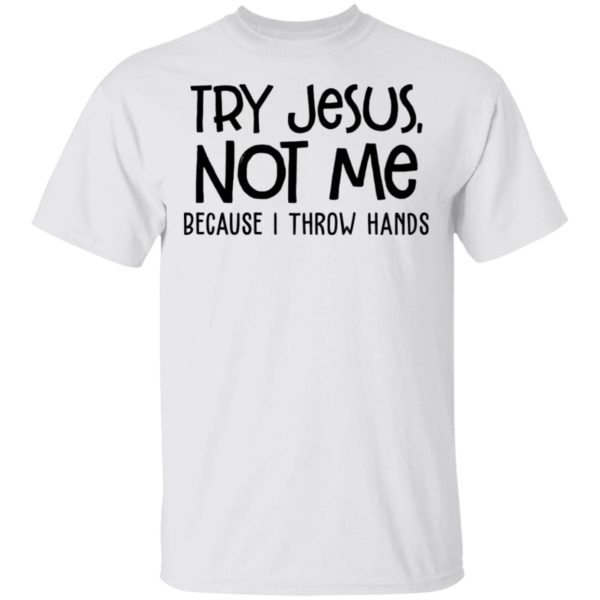 redirect 4095 600x600 - Try Jesus not me because I throw hands shirt