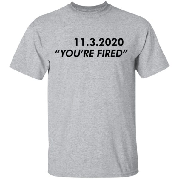 redirect11162020061146 1 600x600 - 11 3 2020 you're fired shirt