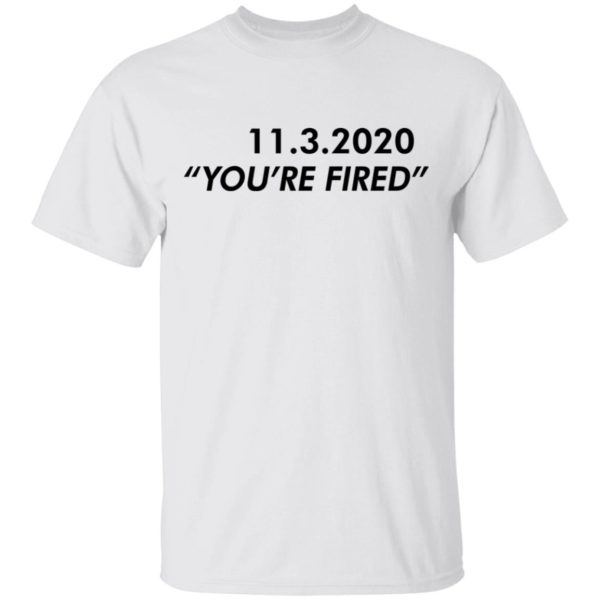 redirect11162020061146 600x600 - 11 3 2020 you're fired shirt