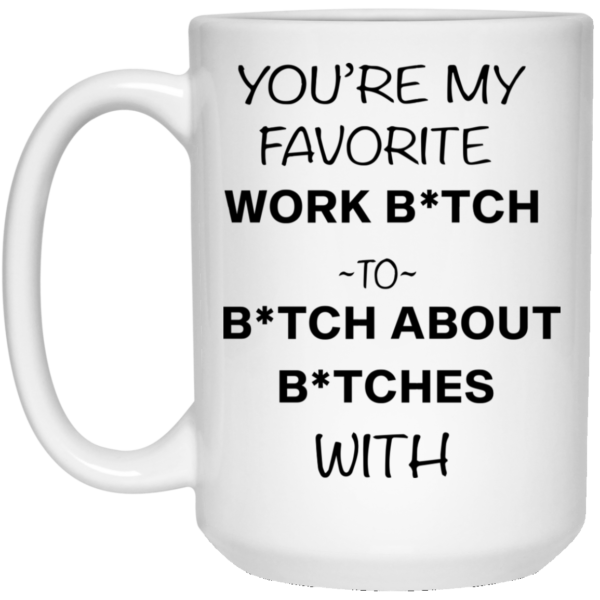 redirect12132020221248 2 600x600 - You're my favorite work bitch to bitch about bitches with mug