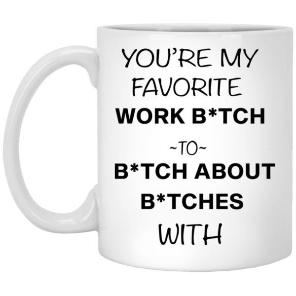 redirect12132020221248 600x600 - You're my favorite work bitch to bitch about bitches with mug