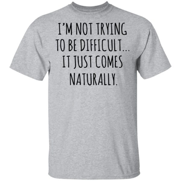 redirect01272021040152 1 600x600 - I'm not trying to be difficult it just comes naturally shirt