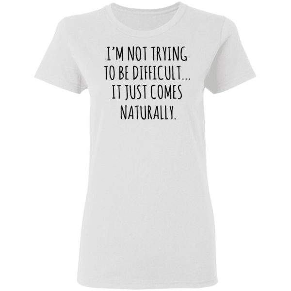 redirect01272021040152 2 600x600 - I'm not trying to be difficult it just comes naturally shirt