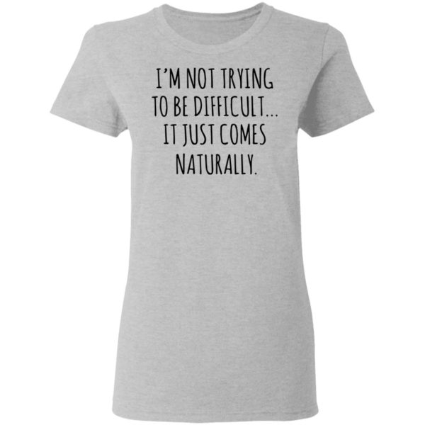 redirect01272021040152 3 600x600 - I'm not trying to be difficult it just comes naturally shirt