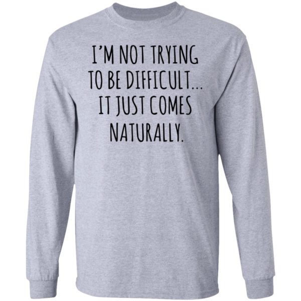 redirect01272021040152 4 600x600 - I'm not trying to be difficult it just comes naturally shirt