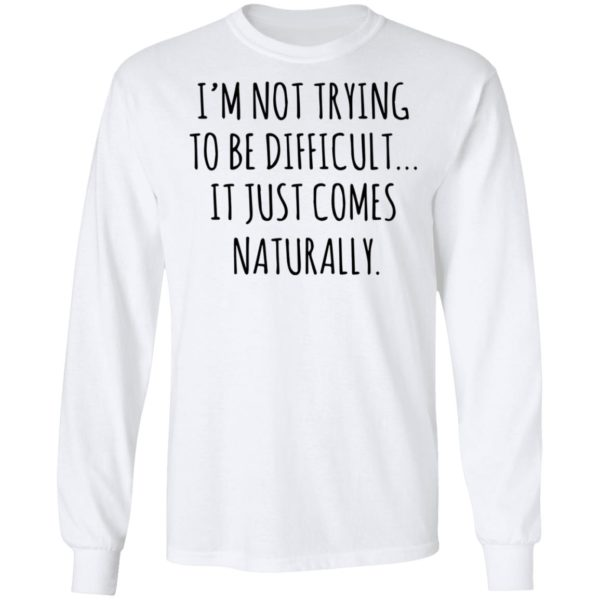 redirect01272021040152 5 600x600 - I'm not trying to be difficult it just comes naturally shirt