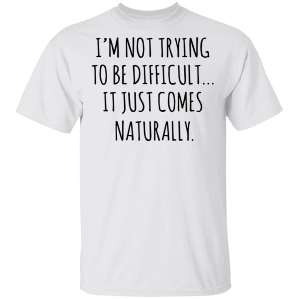 redirect01272021040152 600x600 - I'm not trying to be difficult it just comes naturally shirt