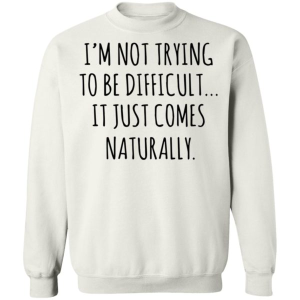 redirect01272021040152 9 600x600 - I'm not trying to be difficult it just comes naturally shirt