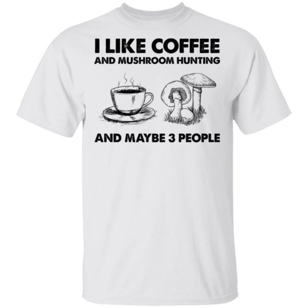 redirect02232021030209 10 600x600 - I like coffee and mushroom hunting and maybe 3 people shirt